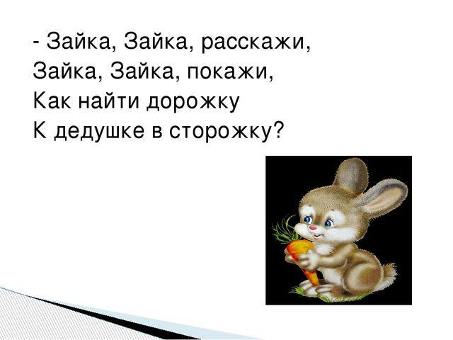 - Зайка, Зайка, расскажи, Зайка, Зайка, покажи, Как найти дорожку К дедушке в...
