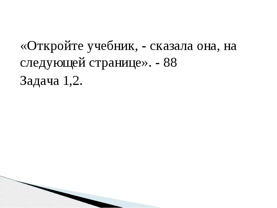 «Откройте учебник, - сказала она, на следующей странице». - 88 Задача 1,2.