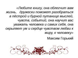 «Любите книгу, она облегчит вам жизнь, дружески поможет разобраться в пёстро
