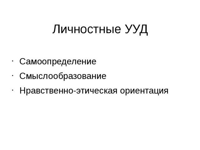 Личностные УУД Самоопределение Смыслообразование Нравственно-этическая ориент...