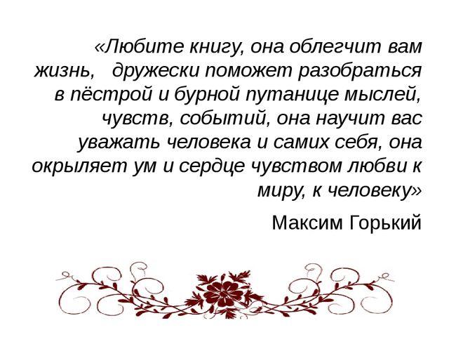 «Любите книгу, она облегчит вам жизнь, дружески поможет разобраться в пёстро...