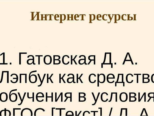 Интернет ресурсы 1. Гатовская Д. А. Лэпбук как средство обучения в условиях Ф...