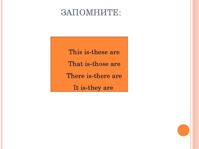 ЗАПОМНИТЕ: This is-these are That is-those are There is-there are It is-they...