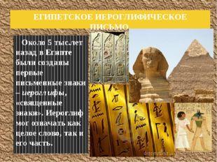 Около 5 тыс.лет назад в Египте были созданы первые письменные знаки – иерогл