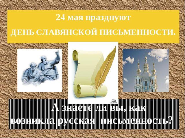 24 мая празднуют ДЕНЬ СЛАВЯНСКОЙ ПИСЬМЕННОСТИ. А знаете ли вы, как возникла р...