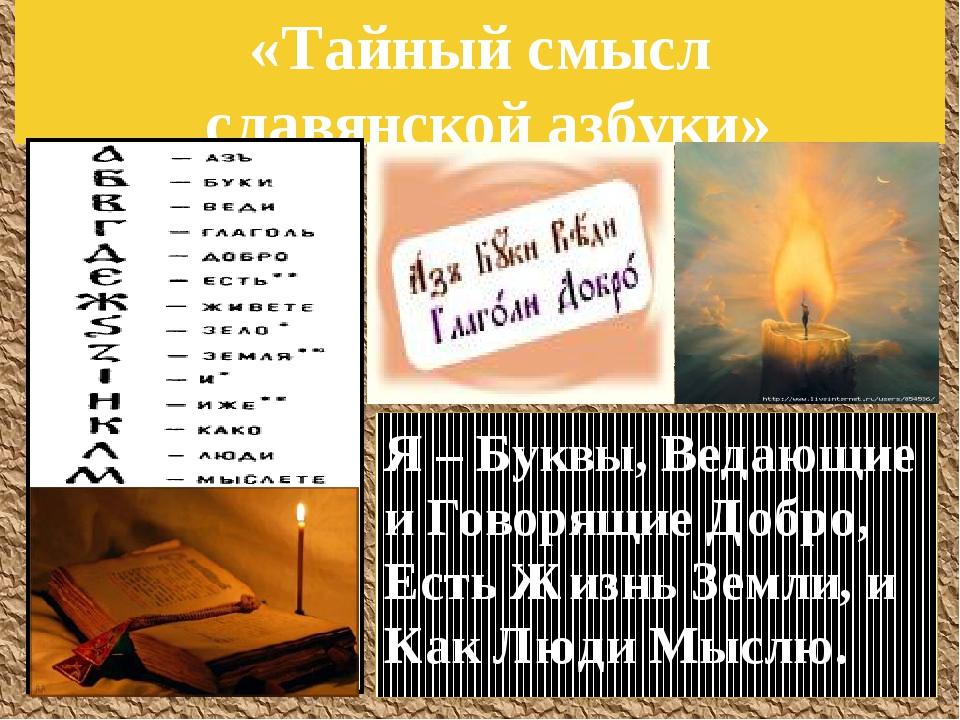 «Тайный смысл славянской азбуки» Я – Буквы, Ведающие и Говорящие Добро, Есть...