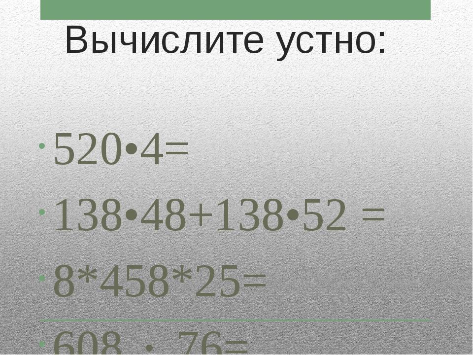 Вычислите устно: 520•4= 138•48+138•52 = 8*458*25= 608  76=