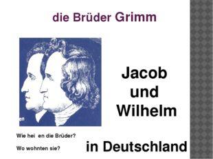 die Brüder Grimm Wie heiβen die Brüder? Jacob und Wilhelm Wo wohnten sie? in