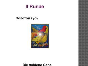 II Runde Золотой гусь Die goldene Gans