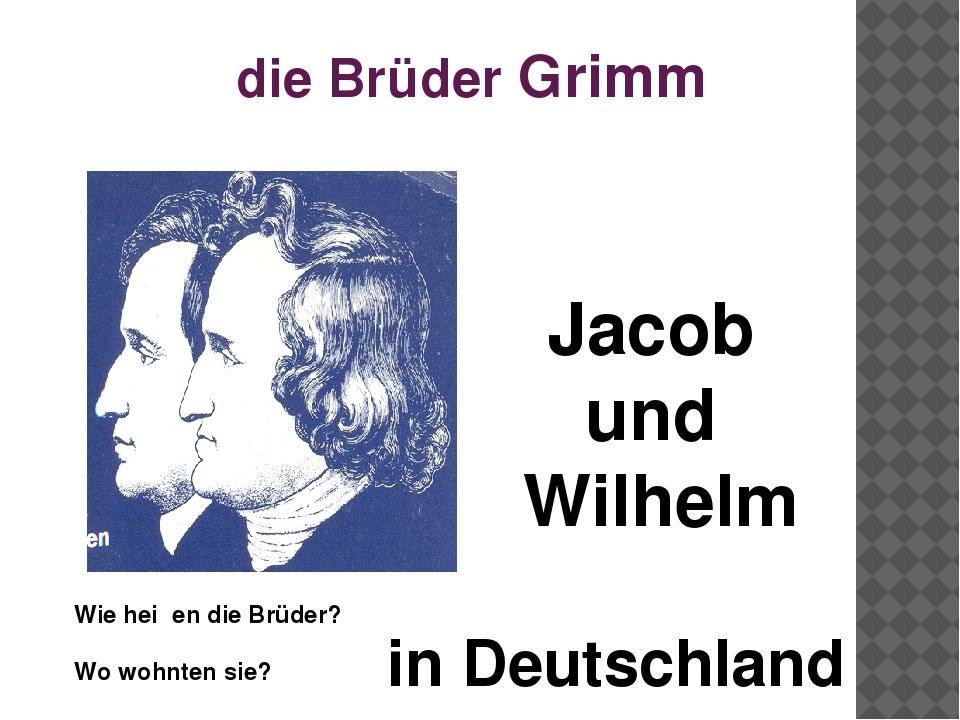 die Brüder Grimm Wie heiβen die Brüder? Jacob und Wilhelm Wo wohnten sie? in...