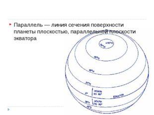 Параллель — линия сечения поверхности планеты плоскостью, параллельной плоск
