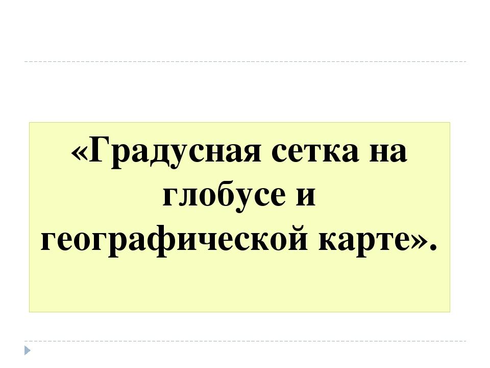 «Градусная сетка на глобусе и географической карте».