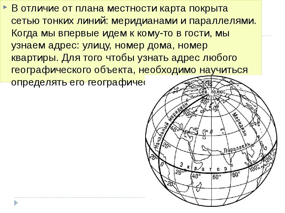 В отличие от плана местности карта покрыта сетью тонких линий: меридианами и...