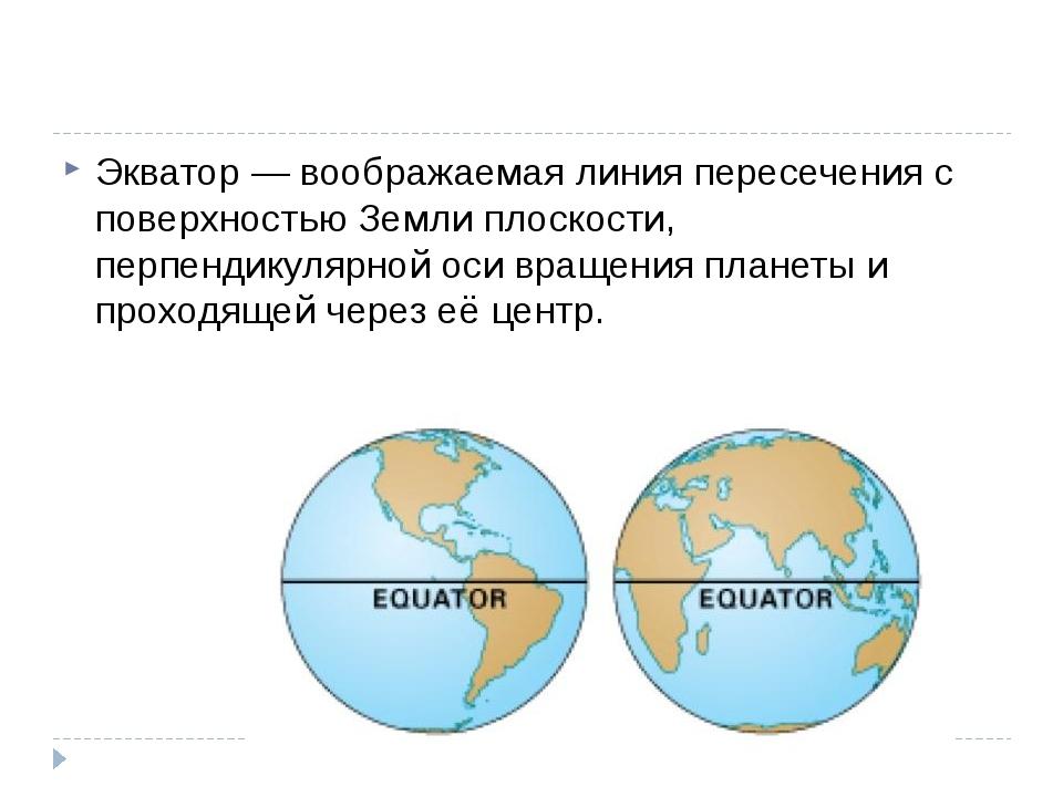 Экватор — воображаемая линия пересечения с поверхностью Земли плоскости, пер...