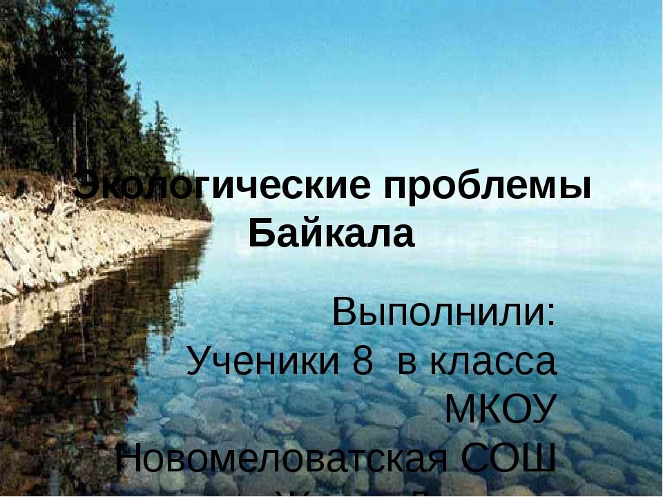 Экологические проблемы Байкала Выполнили: Ученики 8 в класса МКОУ Новомеловат...