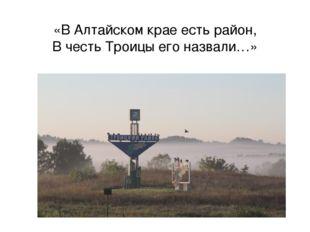 «В Алтайском крае есть район, В честь Троицы его назвали…»