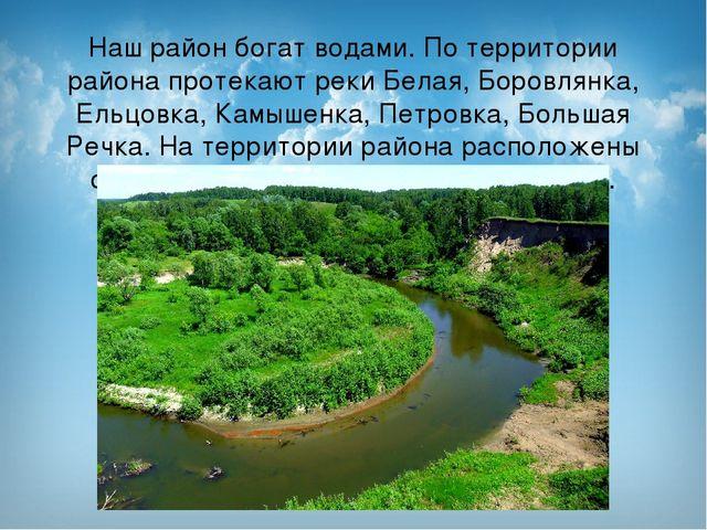 Наш район богат водами. По территории района протекают реки Белая, Боровлянка...