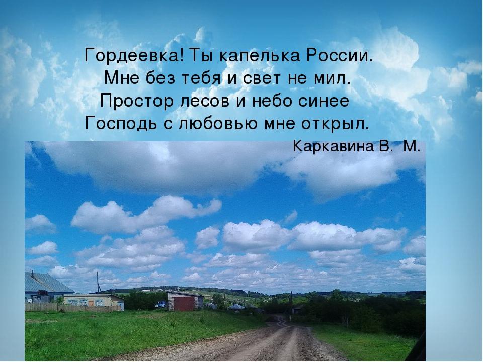 Гордеевка! Ты капелька России. Мне без тебя и свет не мил. Простор лесов и...