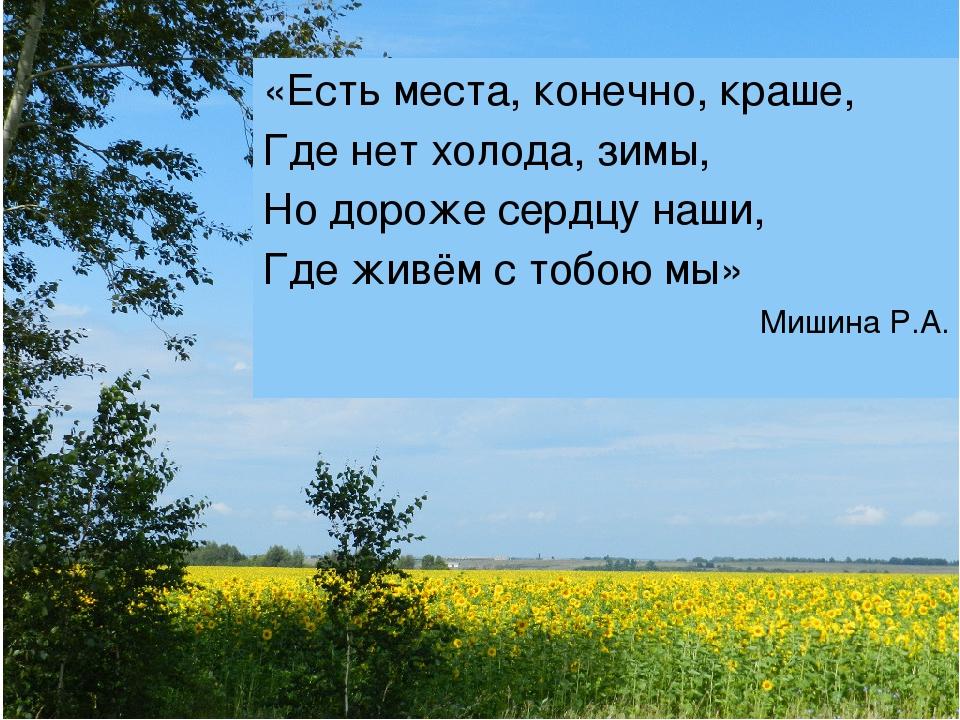 «Есть места, конечно, краше, Где нет холода, зимы, Но дороже сердцу наши, Где...