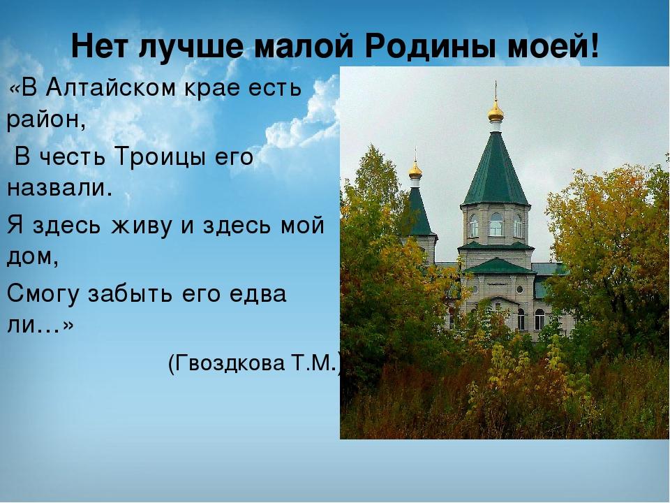 Нет лучше малой Родины моей! «В Алтайском крае есть район, В честь Троицы его...