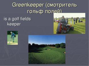 Greenkeeper (смотритель гольф полей) is a golf fields keeper
