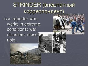 STRINGER (внештатный корреспондент) is a reporter who works in extreme condit