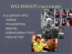 WIG-MAKER (пастижер) is a person who makes moustaches, beards, sidewhiskers f