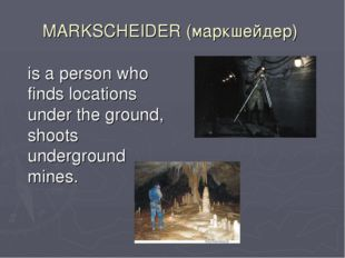 MARKSCHEIDER (маркшейдер) is a person who finds locations under the ground,