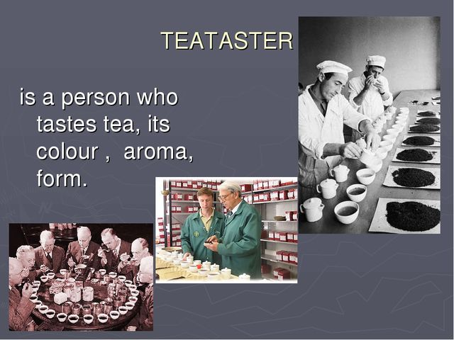 TEATASTER is a person who tastes tea, its colour , aroma, form.