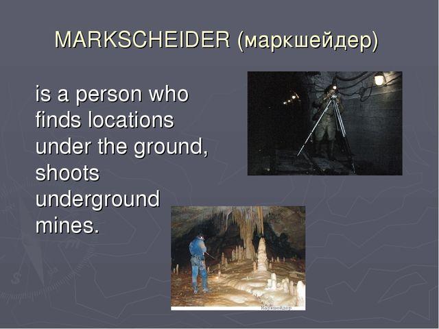 MARKSCHEIDER (маркшейдер) is a person who finds locations under the ground,...