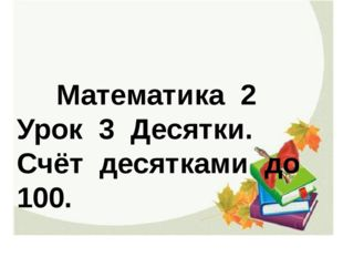Математика 2 Урок 3 Десятки. Счёт десятками до 100.