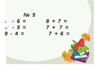 № 5 - 6 = 8 + 7 = - 5 = 7 + 7 = 9 - 4 = 7 + 6 =