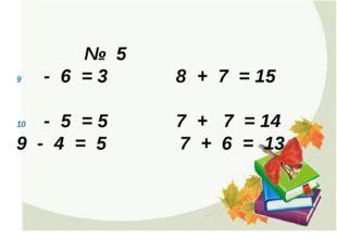 № 5 - 6 = 3 8 + 7 = 15 - 5 = 5 7 + 7 = 14 9 - 4 = 5 7 + 6 = 13