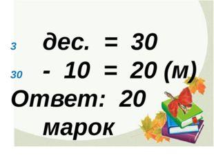 дес. = 30 - 10 = 20 (м) Ответ: 20 марок