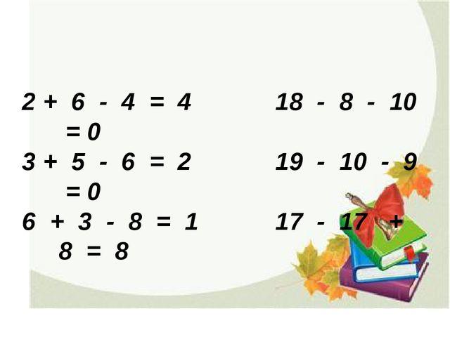 2 + 6 - 4 = 4 18 - 8 - 10 = 0 3 + 5 - 6 = 2 19 - 10 - 9 = 0 6 + 3 - 8 = 1 17...