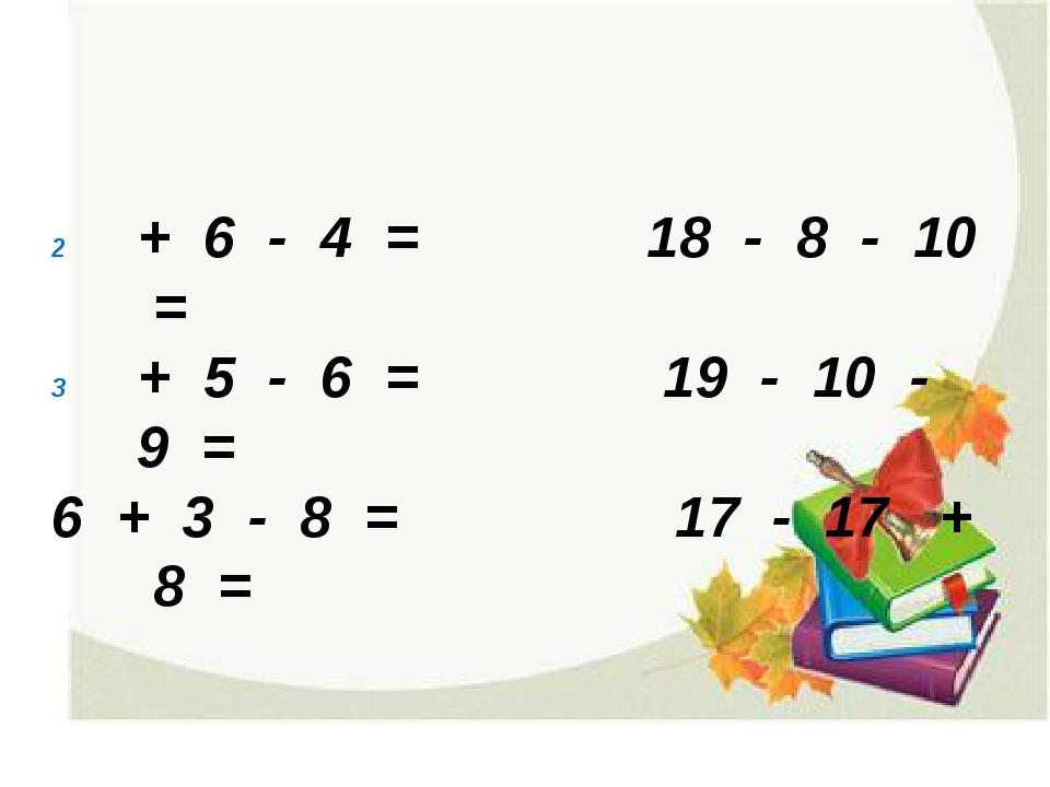 + 6 - 4 = 18 - 8 - 10 = + 5 - 6 = 19 - 10 - 9 = 6 + 3 - 8 = 17 - 17 + 8 =