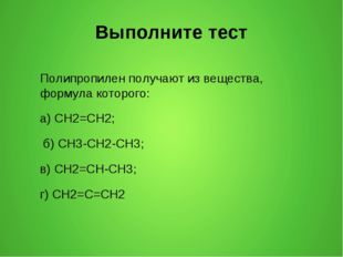 Выполните тест Полипропилен получают из вещества, формула которого: а) CH2=CH