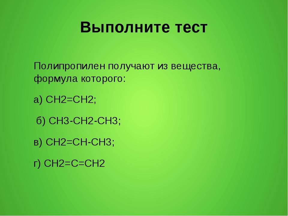 Выполните тест Полипропилен получают из вещества, формула которого: а) CH2=CH...