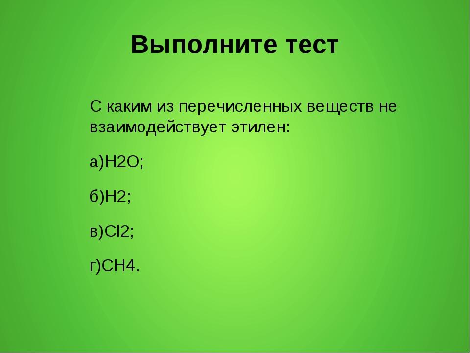 Выполните тест С каким из перечисленных веществ не взаимодействует этилен: а)...