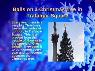 Balls on a Christmas tree in Trafalgar Square Every year there is a very big