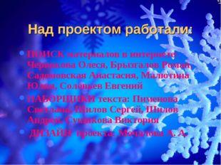 Над проектом работали: ПОИСК материалов в интернете: Червякова Олеся, Брызгал