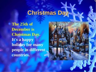 Christmas Day The 25th of December is Christmas Day. It's a happy holiday for