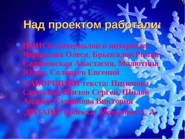Над проектом работали: ПОИСК материалов в интернете: Червякова Олеся, Брызгал...