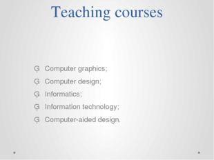 Teaching courses ▪Computer graphics; ▪Computer design; ▪Informatics;