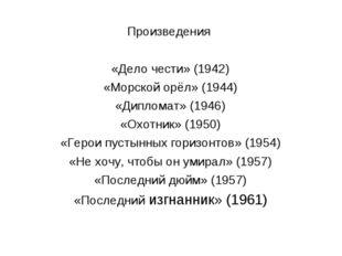 Произведения «Дело чести» (1942) «Морской орёл» (1944) «Дипломат» (1946) «Охо
