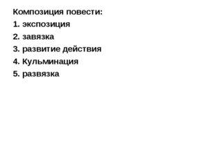 Композиция повести: 1. экспозиция 2. завязка 3. развитие действия 4. Кульмина