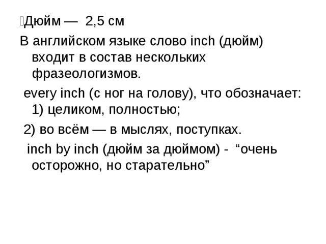 ́Дюйм — 2,5 см В английском языке слово inch (дюйм) входит в состав нескольки...