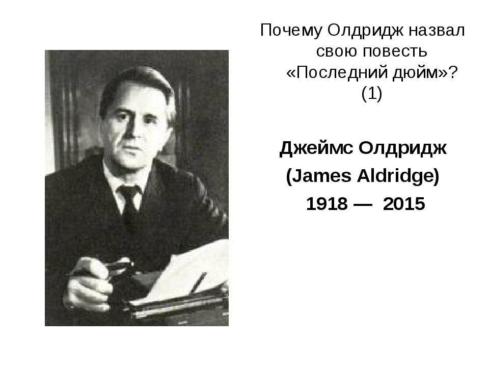 Почему Олдридж назвал свою повесть «Последний дюйм»? (1) Джеймс Олдридж (Jame...