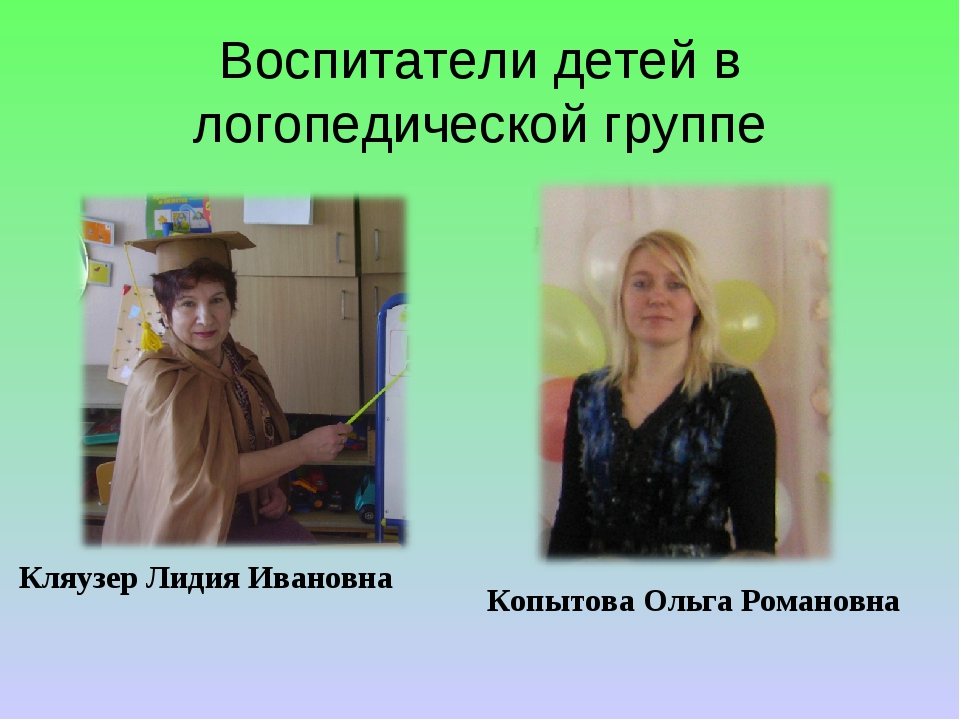 Воспитатели детей в логопедической группе Кляузер Лидия Ивановна Копытова Оль...