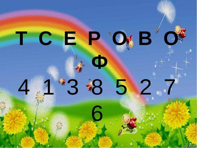 Т С Е Р О В О Ф 4 1 3 8 5 2 7 6